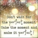 Make Each Moment Perfect…