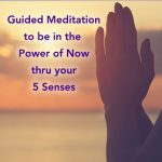 Guided Meditation on Using your 5 Senses to be in the Power of Now